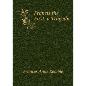 Francis the First, a Tragedy: Frances Anne Kemble: Books