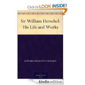Sir William Herschel His Life and Works Edward Singleton Holden