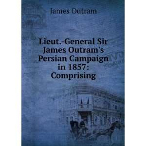 Sir James Outrams Persian Campaign in 1857: Comprising: James Outram